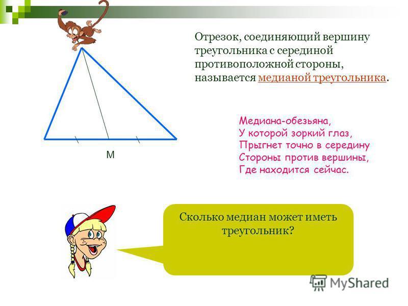 А М Отрезок, соединяющий вершину треугольника с серединой противоположной стороны, называется медианой треугольника. Сколько медиан может иметь треугольник? Медиана-обезьяна, У которой зоркий глаз, Прыгнет точно в середину Стороны против вершины, Где