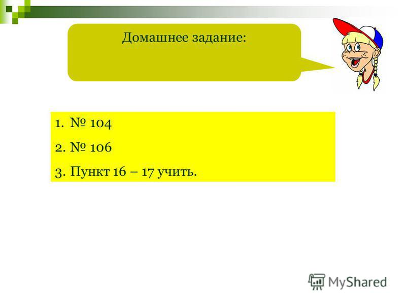 Домашнее задание: 1. 104 2. 106 3. Пункт 16 – 17 учить.