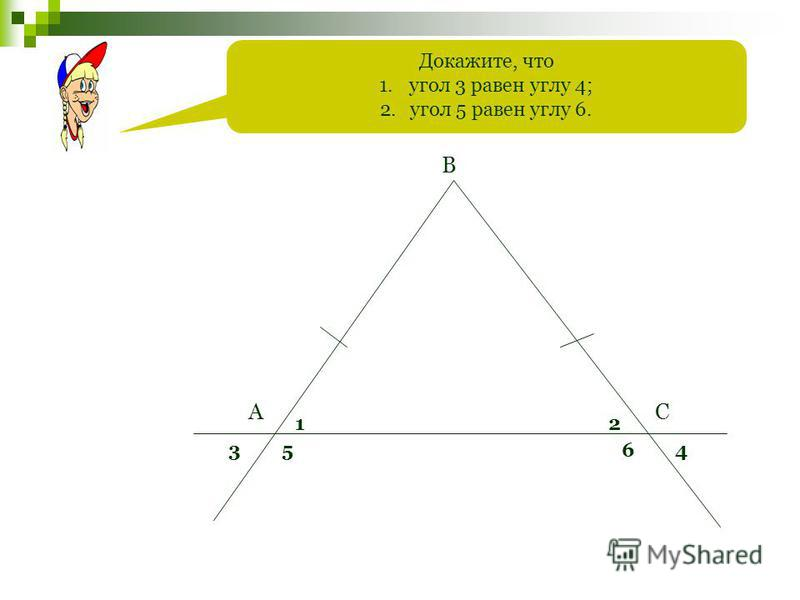 Докажите, что 1. угол 3 равен углу 4; 2. угол 5 равен углу 6. А В С 12 3564