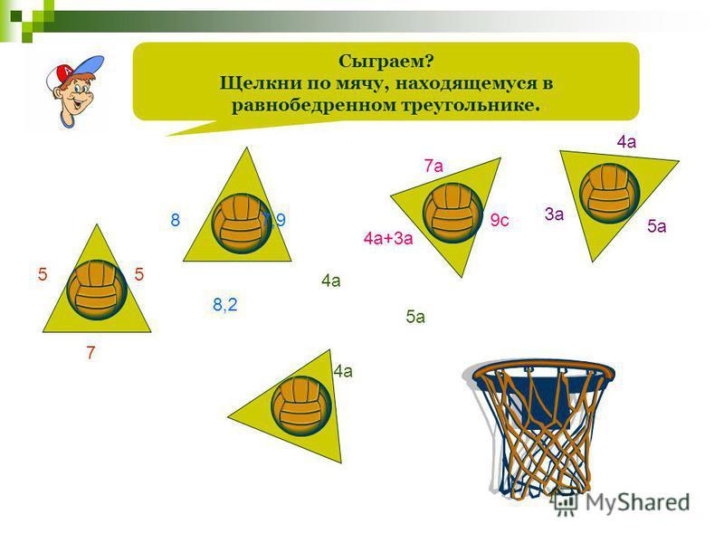 Сыграем? Щелкни по мячу, находящемуся в равнобедренном треугольнике. 55 7 4 а 5 а 3 а 4 а 5 а 8 8,2 7,9 7 а 4 а+3 а 9 с