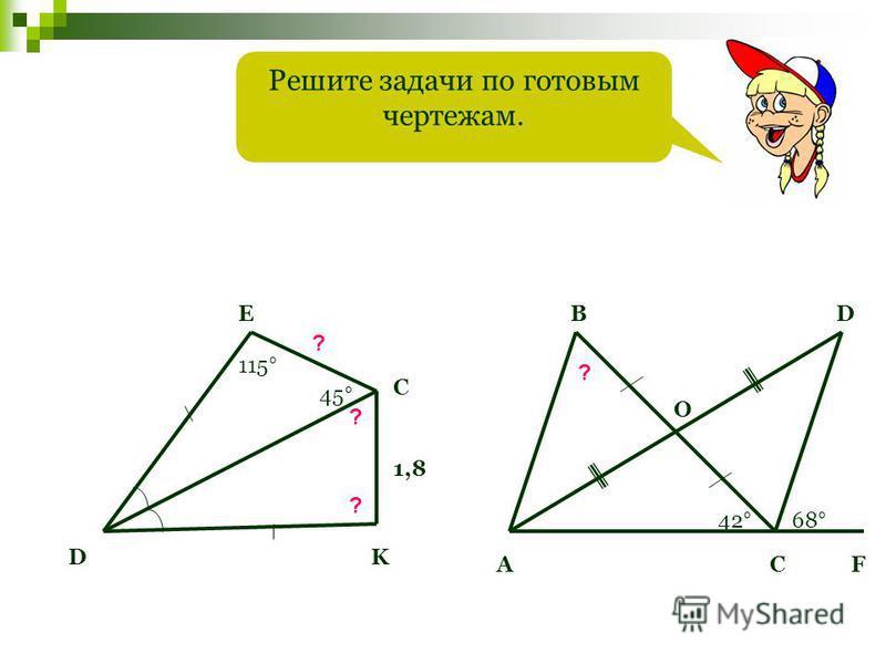 Решите задачи по готовым чертежам. D E C K ? ? 1,8 ? 45° 115° А B O D CF 42°42°68° ?