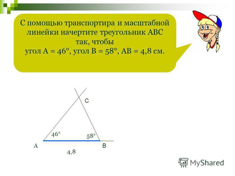 С помощью транспортира и масштабной линейки начертите треугольник АВС так, чтобы угол А = 46°, угол В = 58°, АВ = 4,8 см. А 46° 4,8 58° В С