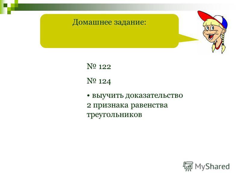 Домашнее задание: 122 124 выучить доказательство 2 признака равенства треугольников