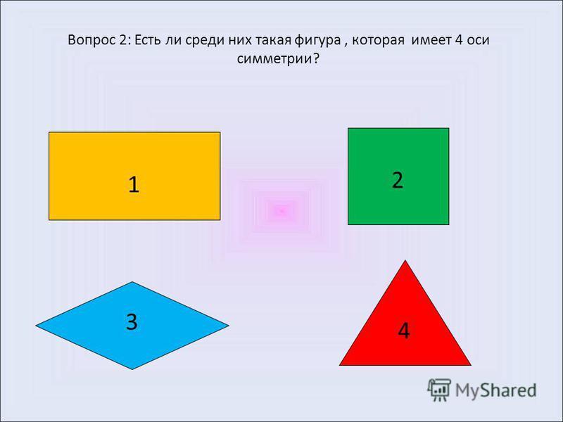 Вопрос 1: Перед вами геометрические фигуры- прямоугольник, квадрат, ромб и равносторонний треугольник. Все фигуры обладают определенным свойством, кроме одной. Что это за фигура? 1 2 3 4
