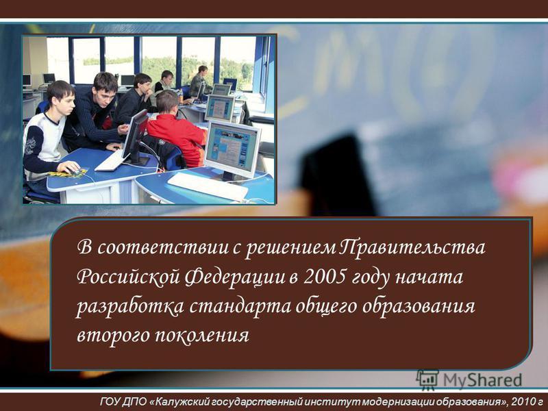 В соответствии с решением Правительства Российской Федерации в 2005 году начата разработка стандарта общего образования второго поколения ГОУ ДПО «Калужский государственный институт модернизации образования», 2010 г