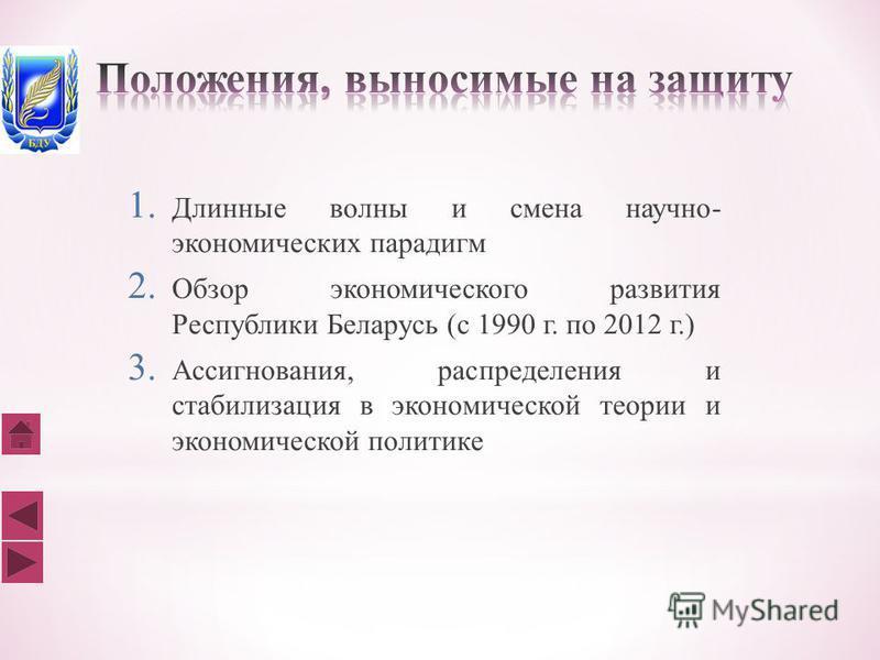 1. Длинные волны и смена научно- экономических парадигм 2. Обзор экономического развития Республики Беларусь (с 1990 г. по 2012 г.) 3. Ассигнования, распределения и стабилизация в экономической теории и экономической политике
