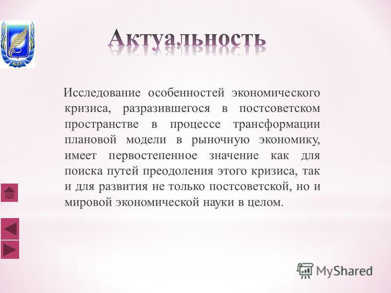 Исследование особенностей экономического кризиса, разразившегося в постсоветском пространстве в процессе трансформации плановой модели в рыночную экономику, имеет первостепенное значение как для поиска путей преодоления этого кризиса, так и для разви