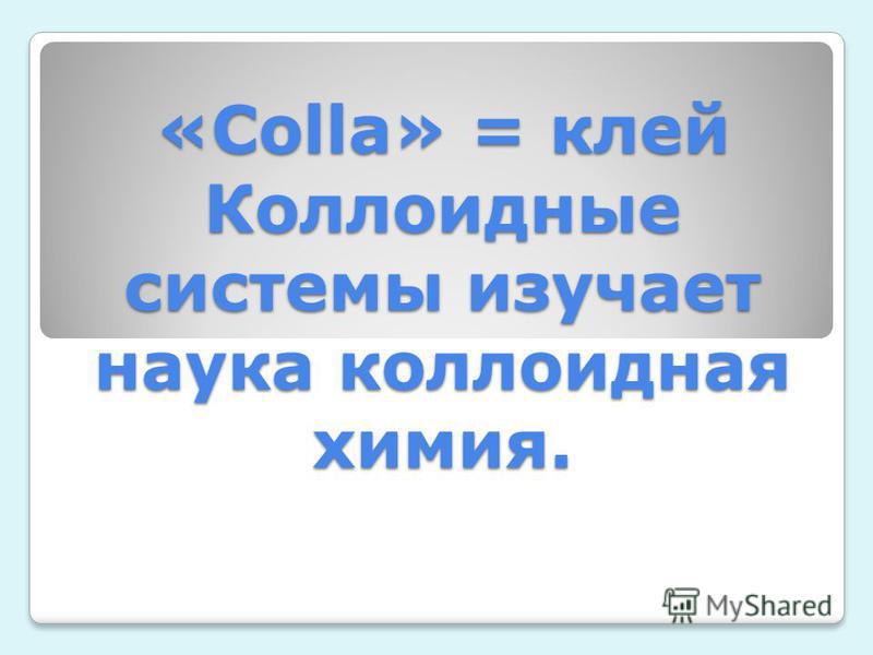 «Colla» = клей Коллоидные системы изучает наука коллоидная химия.