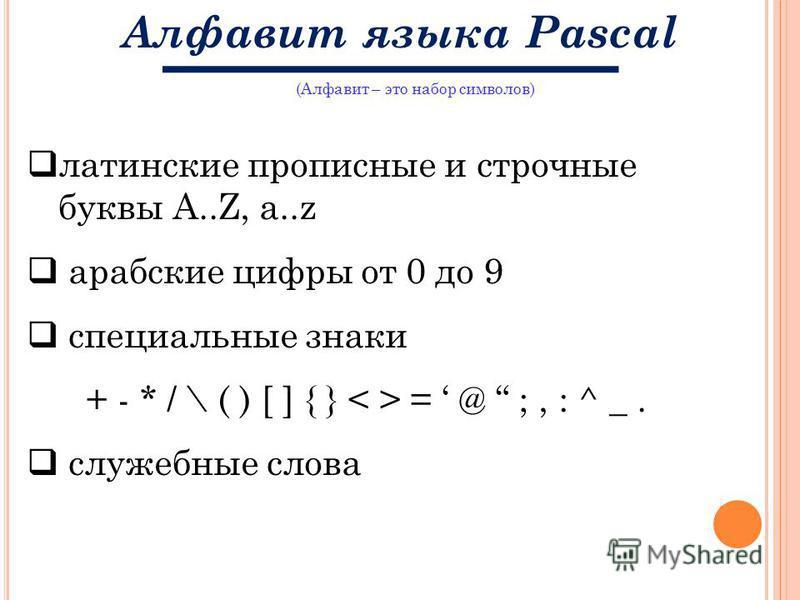 (Алфавит – это набор символов) Алфавит языка Pascal латинские прописные и строчные буквы A..Z, a..z арабские цифры от 0 до 9 специальные знаки + - * / \ ( ) [ ] { } = @ ;, : ^ _. служебные слова