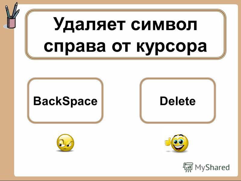 Удаляет символ справа от курсора BackSpaceDelete