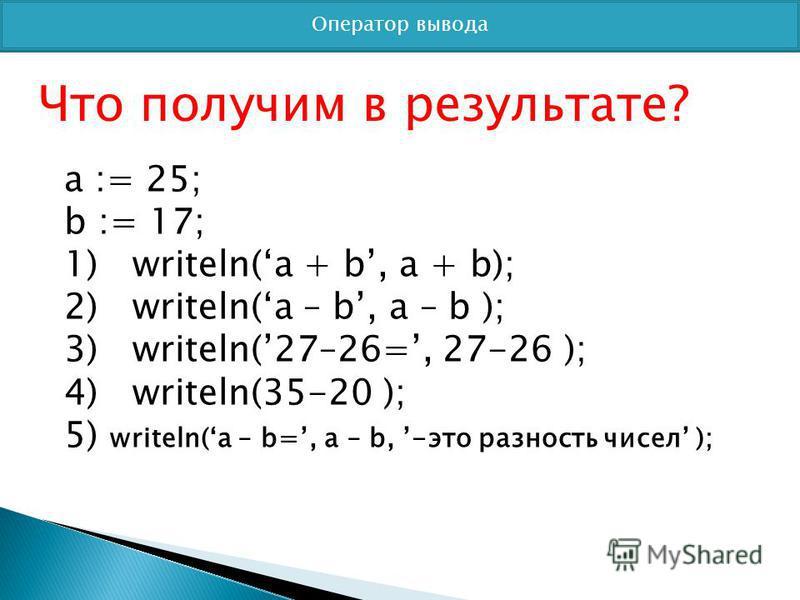 Оператор вывода Что получим в результате? a := 25; b := 17; 1) writeln(a + b, a + b); 2) writeln(a – b, a – b ); 3) writeln(27–26=, 27-26 ); 4) writeln(35-20 ); 5) writeln(a – b=, a – b, -это разность чисел );