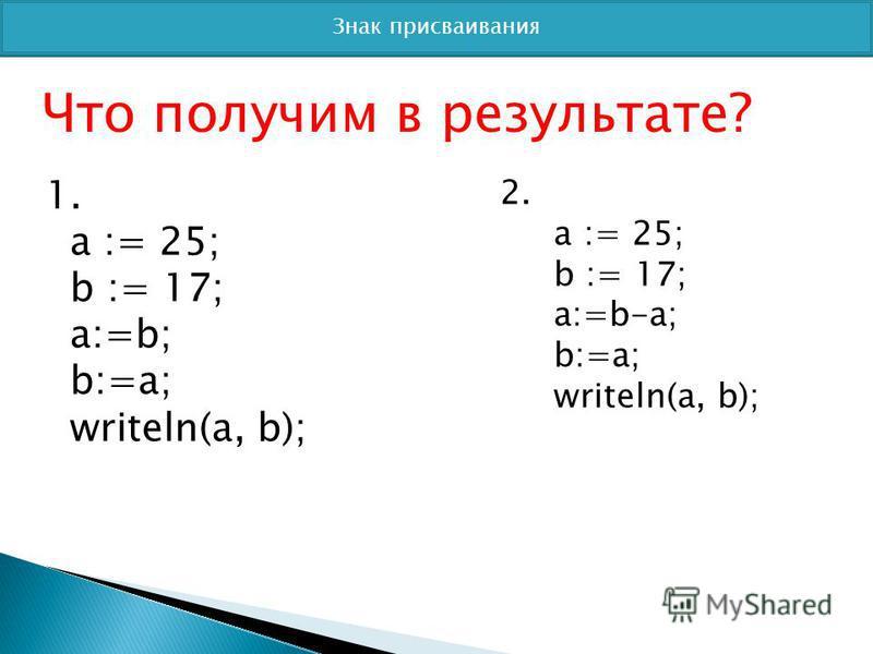 Знак присваивания Что получим в результате? 1. a := 25; b := 17; a:=b; b:=a; writeln(a, b); 2. a := 25; b := 17; a:=b-a; b:=a; writeln(a, b);