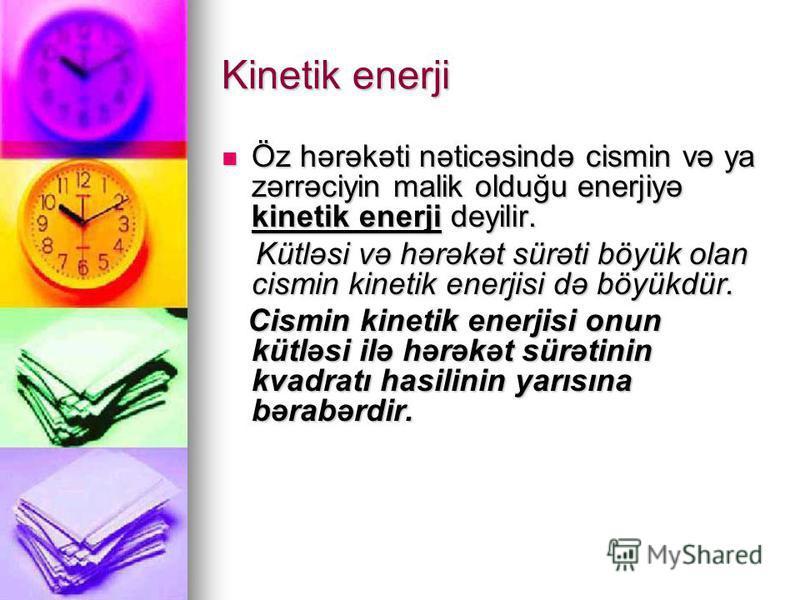 Kinetik enerji Öz hərəkəti nəticəsində cismin və ya zərrəciyin malik olduğu enerjiyə kinetik enerji deyilir. Öz hərəkəti nəticəsində cismin və ya zərrəciyin malik olduğu enerjiyə kinetik enerji deyilir. Kütləsi və hərəkət sürəti böyük olan cismin kin