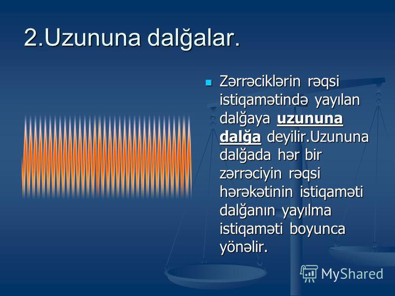 2.Uzununa dalğalar. Zərrəciklərin rəqsi istiqamətində yayılan dalğaya uzununa dalğa deyilir.Uzununa dalğada hər bir zərrəciyin rəqsi hərəkətinin istiqaməti dalğanın yayılma istiqaməti boyunca yönəlir.