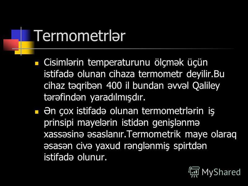 Termometrlər Cisimlərin temperaturunu ölçmək üçün istifadə olunan cihaza termometr deyilir.Bu cihaz təqribən 400 il bundan əvvəl Qaliley tərəfindən yaradılmışdır. Ən çox istifadə olunan termometrlərin iş prinsipi mayelərin istidən genişlənmə xassəsin
