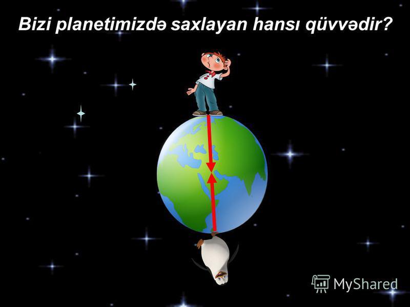 Bizi planetimizdə saxlayan hansı qüvvədir?