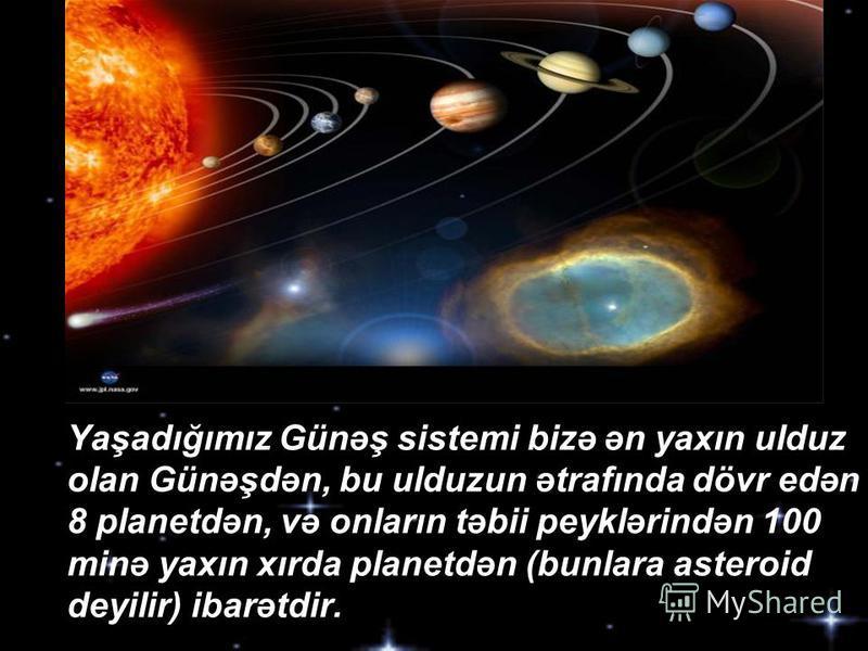 Yaşadığımız Günəş sistemi bizə ən yaxın ulduz olan Günəşdən, bu ulduzun ətrafında dövr edən 8 planetdən, və onların təbii peyklərindən 100 minə yaxın xırda planetdən (bunlara asteroid deyilir) ibarətdir.