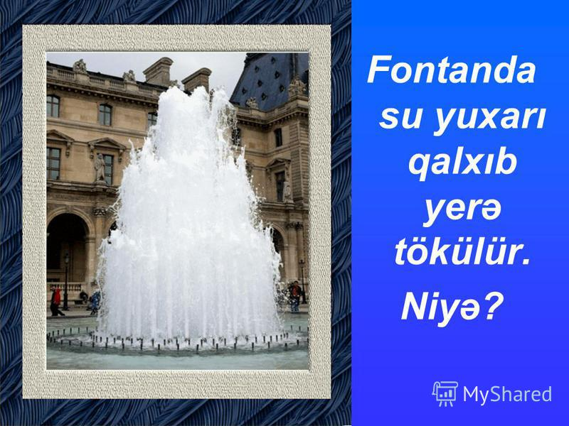 Fontanda su yuxarı qalxıb yerə tökülür. Niyə?