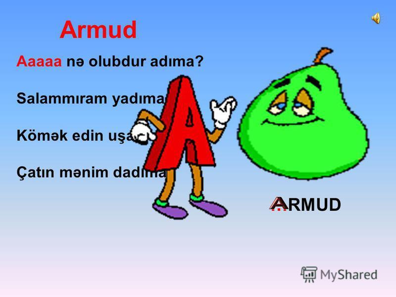 Armud Aaaaa nə olubdur adıma? Salammıram yadıma. Kömək edin uşaqlar, Çatın mənim dadıma. …RMUD