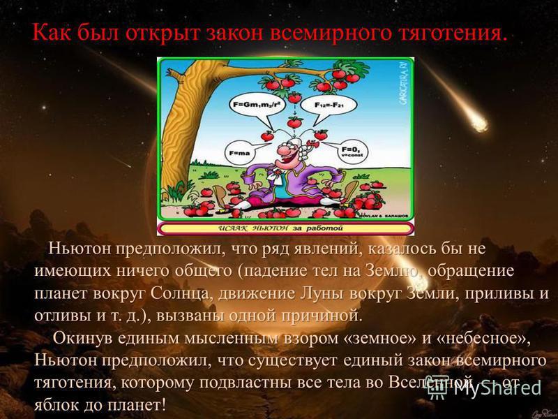 Ньютон предположил, что ряд явлений, казалось бы не имеющих ничего общего (падение тел на Землю, обращение планет вокруг Солнца, движение Луны вокруг Земли, приливы и отливы и т. д.), вызваны одной причиной. Ньютон предположил, что ряд явлений, казал