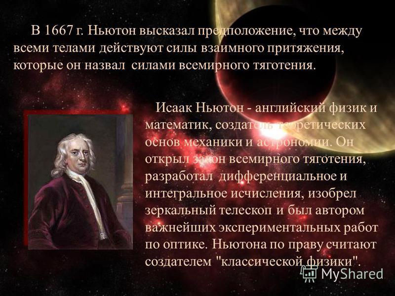 В 1667 г. Ньютон высказал предположение, что между всеми телами действуют силы взаимного притяжения, которые он назвал силами всемирного тяготения. В 1667 г. Ньютон высказал предположение, что между всеми телами действуют силы взаимного притяжения, к