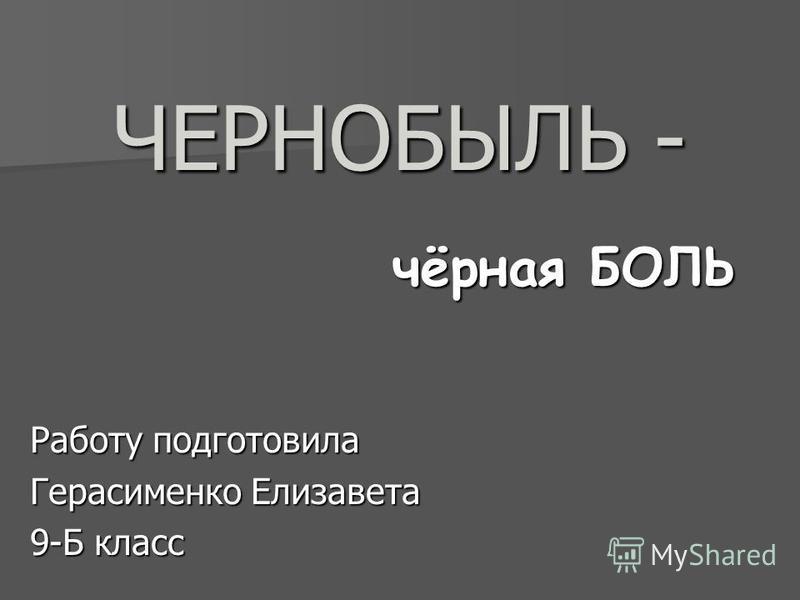 ЧЕРНОБЫЛЬ - чёрная БОЛЬ Работу подготовила Герасименко Елизавета 9-Б класс
