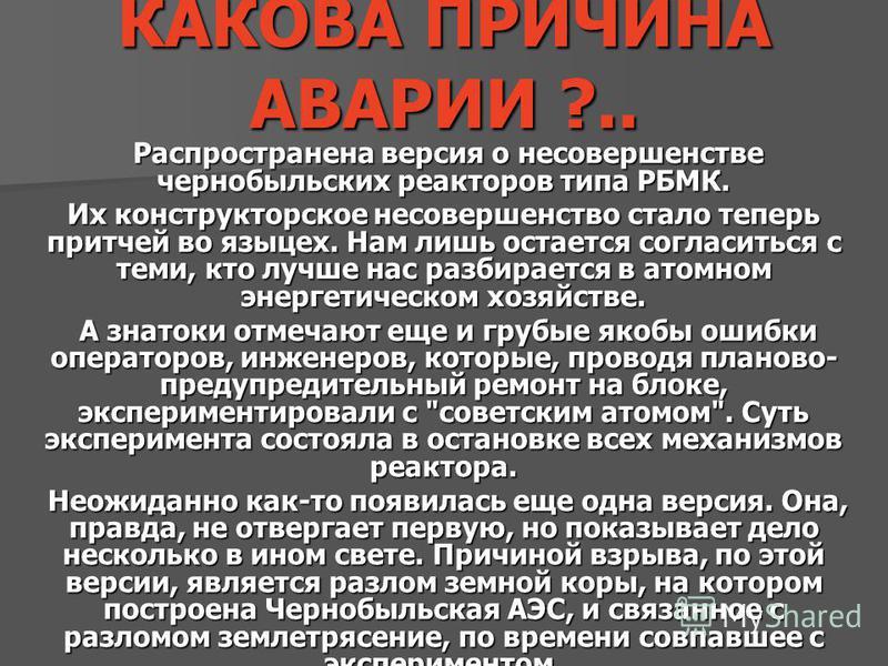 КАКОВА ПРИЧИНА АВАРИИ ?.. Распространена версия о несовершенстве чернобыльских реакторов типа РБМК. Распространена версия о несовершенстве чернобыльских реакторов типа РБМК. Их конструкторское несовершенство стало теперь притчей во языцех. Нам лишь о