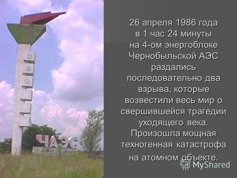 26 апреля 1986 года в 1 час 24 минуты на 4-ом энергоблоке Чернобыльской АЭС раздались последовательно два взрыва, которые возвестили весь мир о свершившейся трагедии уходящего века. Произошла мощная техногенная катастрофа на атомном объекте.