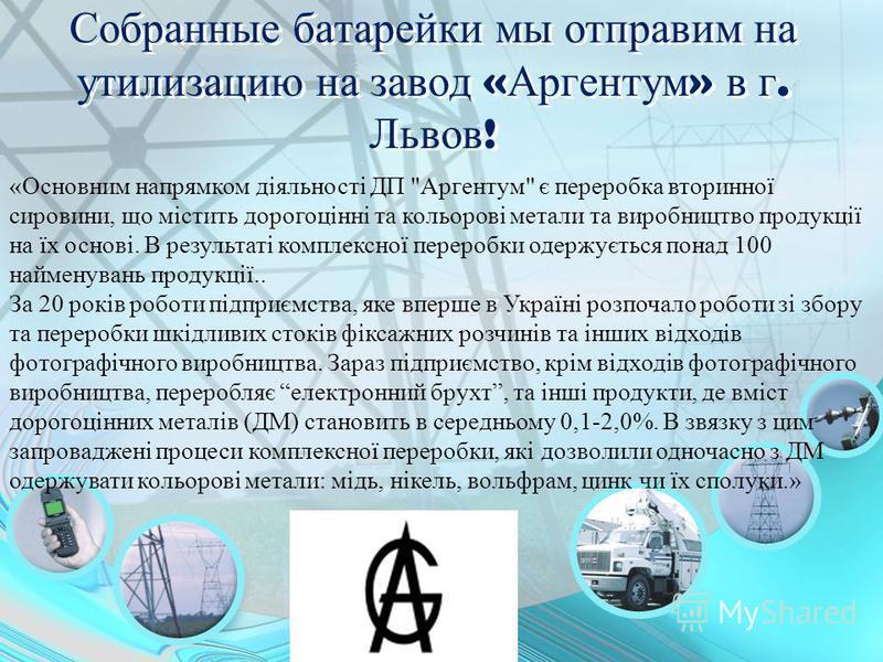 Собранные батарейки мы отправим на утилизацию на завод « Аргентум » в г. Львов ! «Основним напрямком діяльності ДП