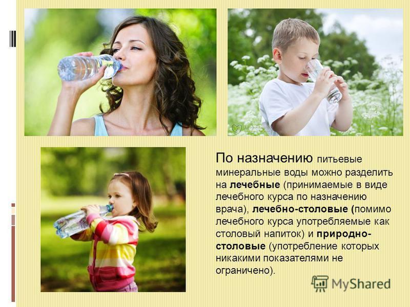 По назначению питьевые минеральные воды можно разделить на лечебные (принимаемые в виде лечебного курса по назначению врача), лечебно-столовые (помимо лечебного курса употребляемые как столовый напиток) и природно- столовые (употребление которых ника