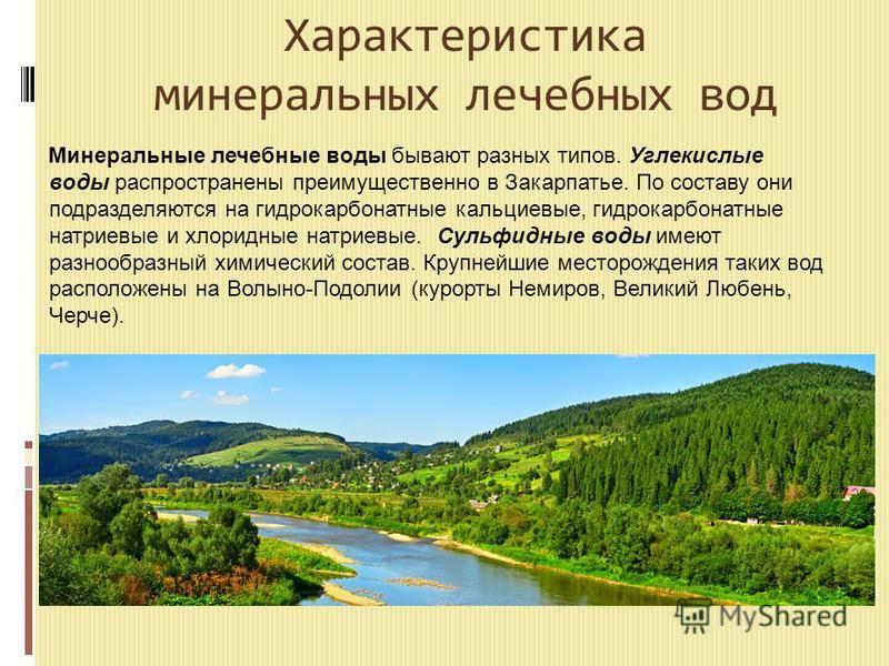 Характеристика минеральных лечебных вод Минеральные лечебные воды бывают разных типов. Углекислые воды распространены преимущественно в Закарпатье. По составу они подразделяются на гидрокарбонатные кальциевые, гидрокарбонатные натриевые и хлоридные н