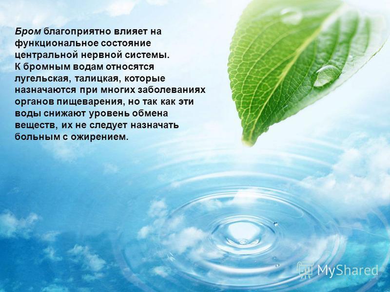 Бром благоприятно влияет на функциональное состояние центральной нервной системы. К бромным водам относятся лугельская, талицкая, которые назначаются при многих заболеваниях органов пищеварения, но так как эти воды снижают уровень обмена веществ, их