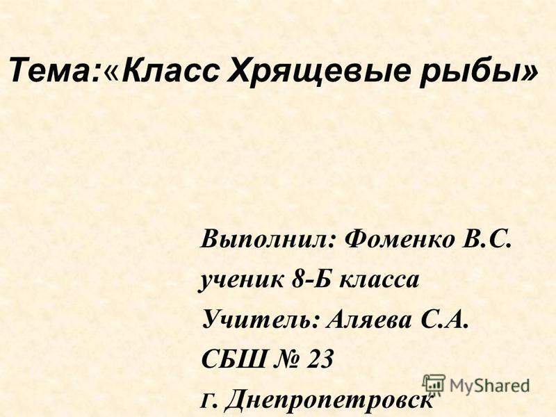 Тема:«Класс Хрящевые рыбы» Выполнил: Фоменко В.С. ученик 8-Б класса Учитель: Аляева С.А. СБШ 23 Г. Днепропетровск