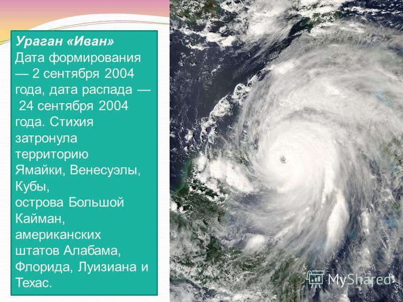 Ураган «Иван» Дата формирования 2 сентября 2004 года, дата распада 24 сентября 2004 года. Стихия затронула территорию Ямайки, Венесуэлы, Кубы, острова Большой Кайман, американских штатов Алабама, Флорида, Луизиана и Техас.