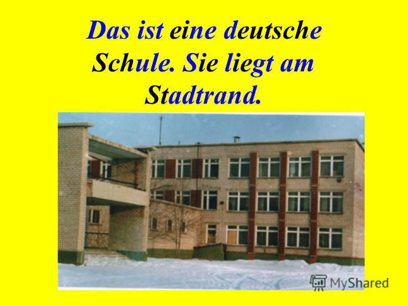 Das ist eine deutsche Schule. Sie liegt am Stadtrand.