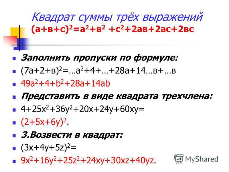 Заполнить пропуски по формуле: (7 а+2+в) 2 =…а 2 +4+…+28 а+14…в+…в 49a 2 +4+b 2 +28a+14ab Предста вить в виде квадрата трехчлена: 4+25 х 2 +36 у 2 +20 х+24 у+60 ха= (2+5 х+6 у) 2. 3. Возвести в квадрат: (3 х+4 у+5z) 2 = 9 х 2 +16 у 2 +25z 2 +24 ха+30