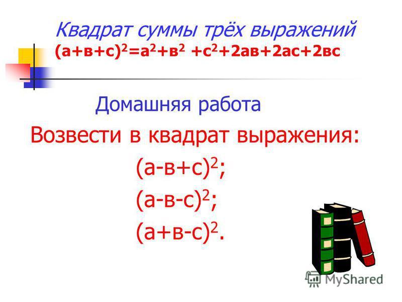 Квадрат суммы трёх выражений (а+в+с) 2 =а 2 +в 2 +с 2 +2 а в+2 ас+2 вс Домашняя работа Возвести в квадрат выражения: (а-в+с) 2 ; (а-в-с) 2 ; (а+в-с) 2.