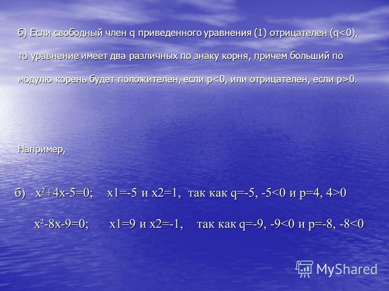 б) Если свободный член q приведенного уравнения (1) отрицателен (q 0. Например,. б) x²+4x-5=0; x1=-5 и x2=1, так как q=-5, -5 0 x²-8x-9=0; x1=9 и x2=-1, так как q=-9, -9 0 x²-8x-9=0; x1=9 и x2=-1, так как q=-9, -9<0 и p=-8, -8<0