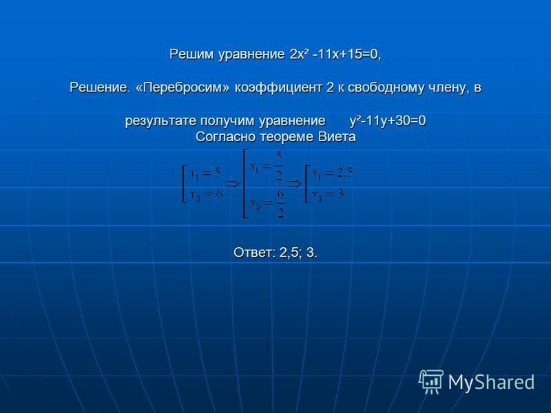 Решим уравнение 2x² -11x+15=0, Решение. «Перебросим» коэффициент 2 к свободному члену, в результате получим уравнение y²-11y+30=0 Согласно теореме Виета Ответ: 2,5; 3. /