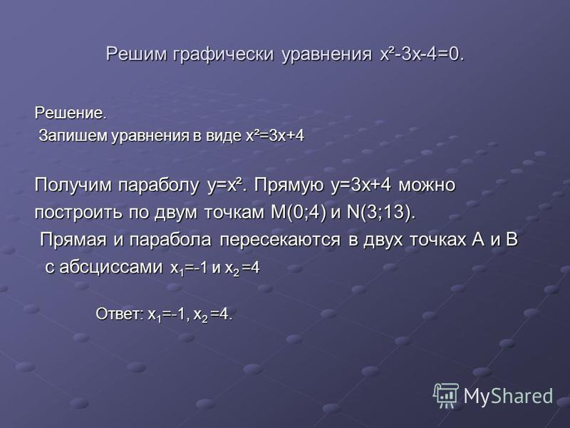 Решим графически уравнения x²-3x-4=0. Решение. Запишем уравнения в виде x²=3x+4 Запишем уравнения в виде x²=3x+4 Получим параболу y=x². Прямую y=3x+4 можно построить по двум точкам M(0;4) и N(3;13). Прямая и парабола пересекаются в двух точках A и B