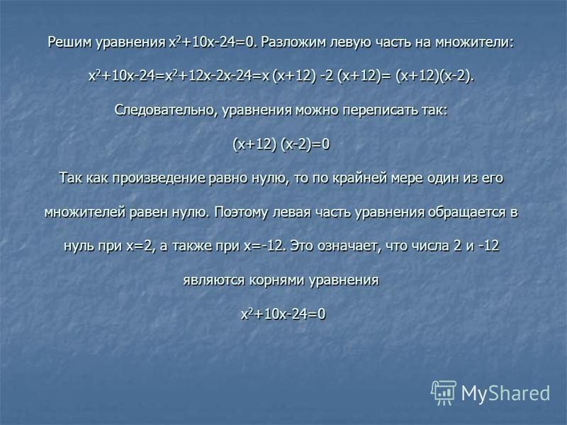 Решим уравнения x 2 +10x-24=0. Разложим левую часть на множители: x 2 +10x-24=x 2 +12x-2x-24=x (x+12) -2 (x+12)= (x+12)(x-2). Следовательно, уравнения можно переписать так: (x+12) (x-2)=0 Так как произведение равно нулю, то по крайней мере один из ег