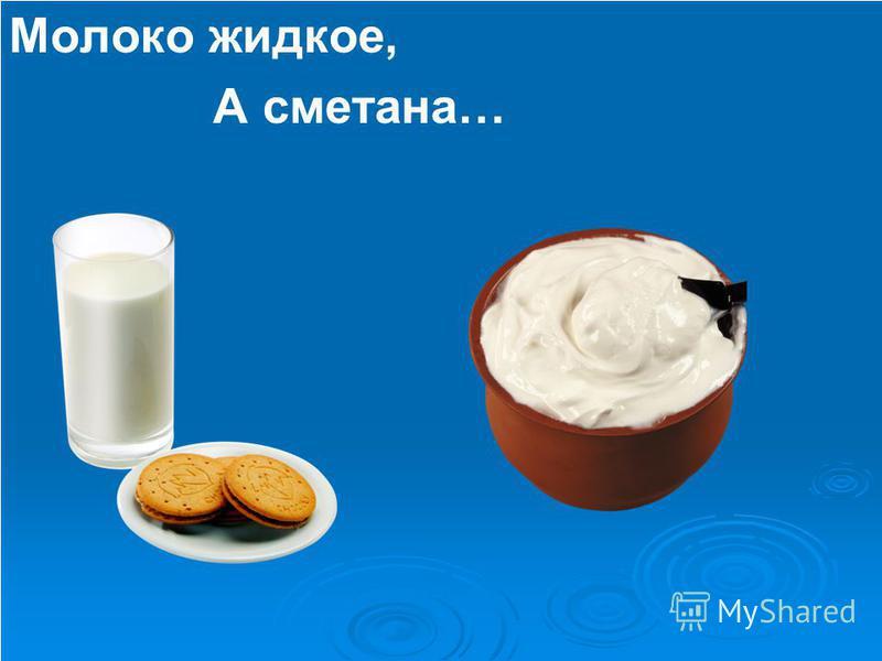 Молоко жидкое, А сметана…