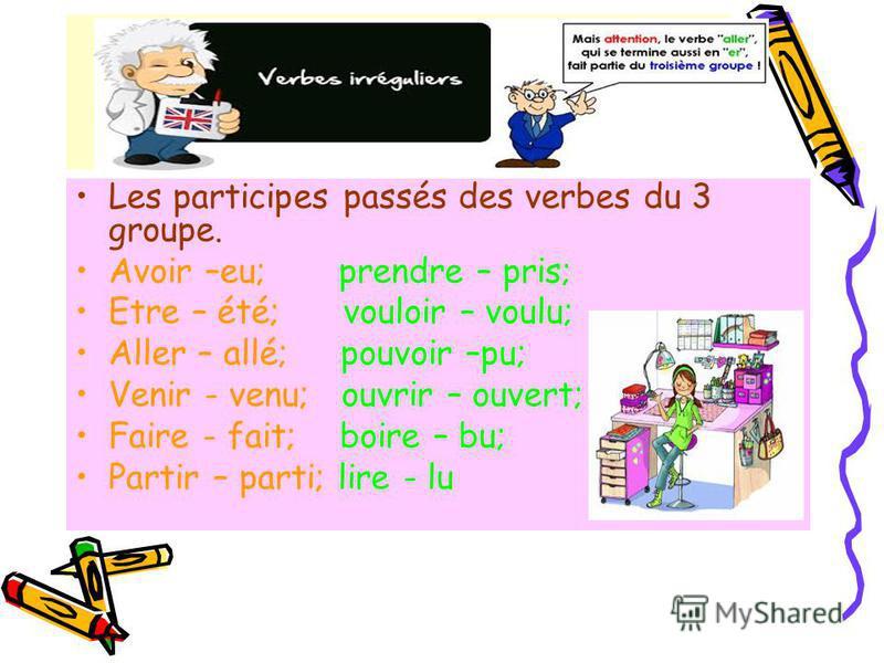 Les participes passés des verbes du 3 groupe. Avoir –eu; prendre – pris; Etre – été; vouloir – voulu; Aller – allé; pouvoir –pu; Venir - venu; ouvrir – ouvert; Faire - fait; boire – bu; Partir – parti; lire - lu