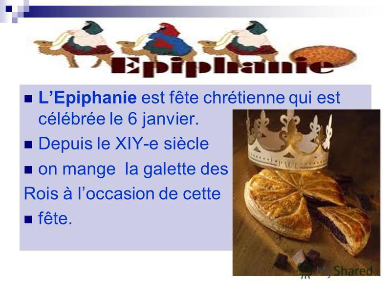 LEpiphanie est fête chrétienne qui est célébrée le 6 janvier. Depuis le XIY-e siècle on mange la galette des Rois à loccasion de cette fête.