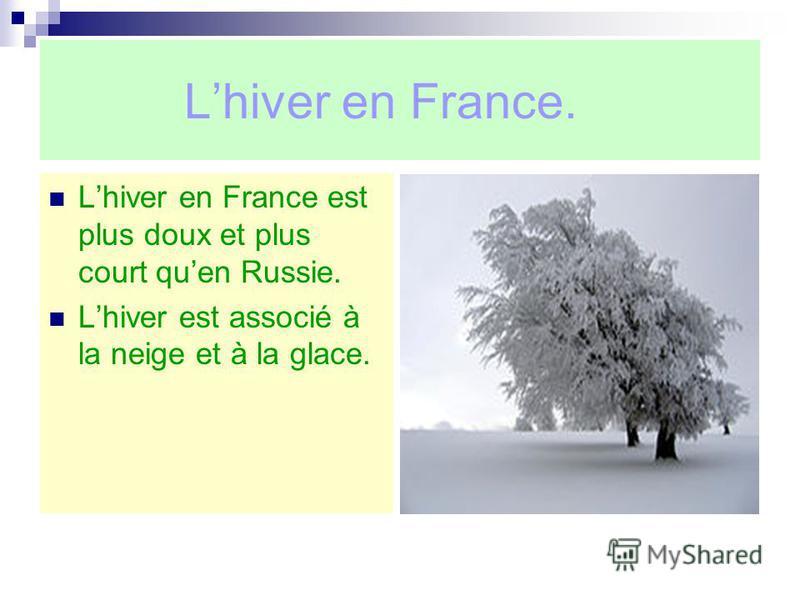 Lhiver en France. Lhiver en France est plus doux et plus court quen Russie. Lhiver est associé à la neige et à la glace.