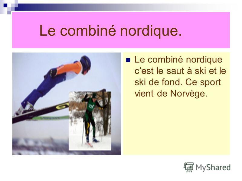 Le combiné nordique. Le combiné nordique cest le saut à ski et le ski de fond. Ce sport vient de Norvège.