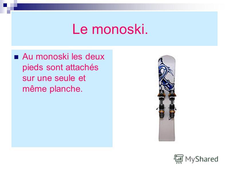 Le monoski. Au monoski les deux pieds sont attachés sur une seule et même planche.