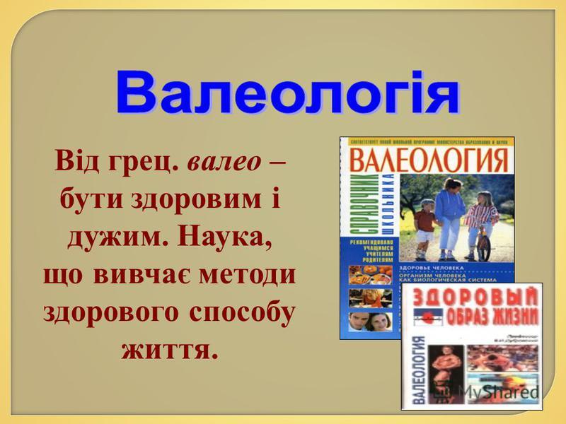 Від грец. валео – бути здоровим і дужим. Наука, що вивчає методи здорового способу життя.
