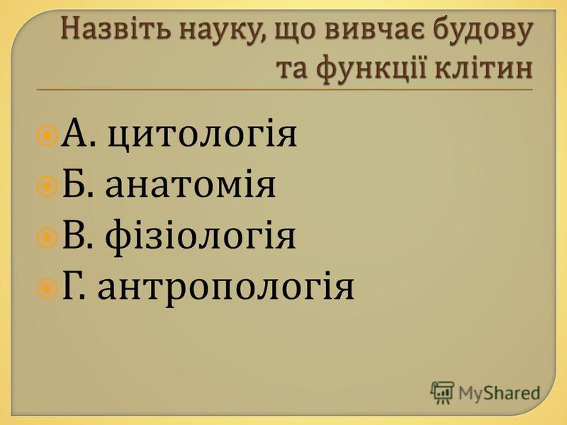 А. цитологія Б. анатомія В. фізіологія Г. антропологія