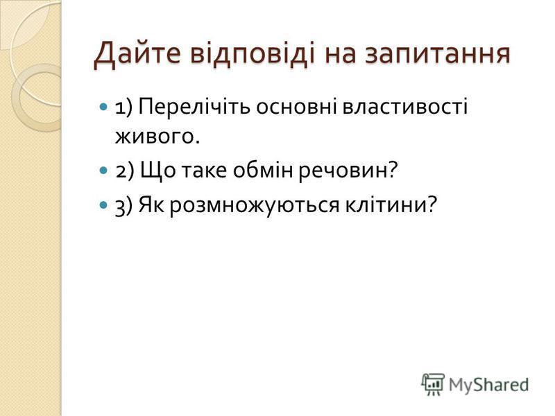 Дайте відповіді на запитання 1) Перелічіть основні властивості живого. 2) Що таке обмін речовин ? 3) Як розмножуються клітини ?